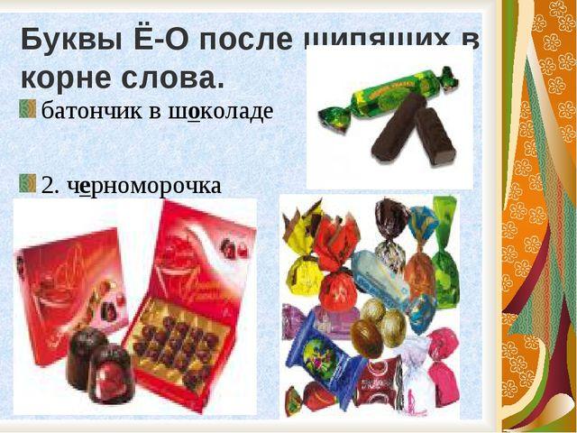 Буквы Ё-О после шипящих в корне слова. батончик в шоколаде 2. черноморочка