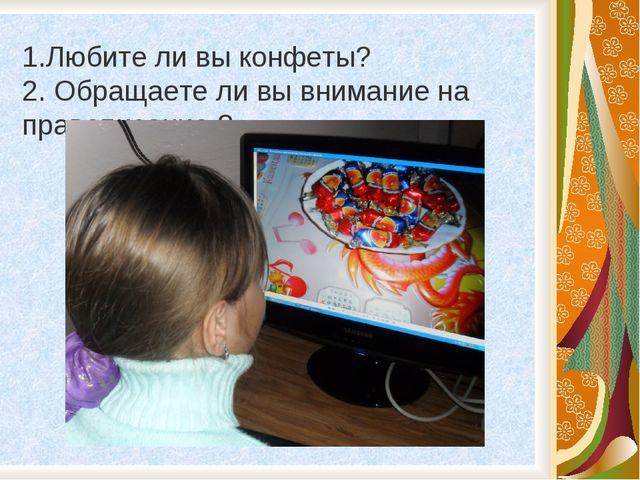 1.Любите ли вы конфеты? 2. Обращаете ли вы внимание на правописание ?