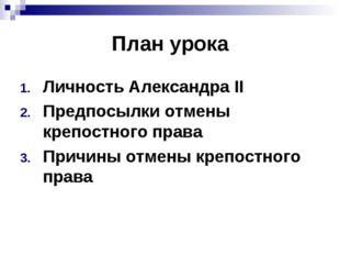 План урока Личность Александра II Предпосылки отмены крепостного права Причин