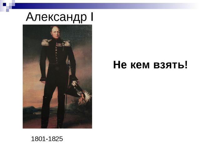 Александр I Не кем взять! 1801-1825