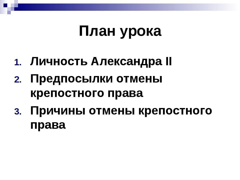План урока Личность Александра II Предпосылки отмены крепостного права Причин...