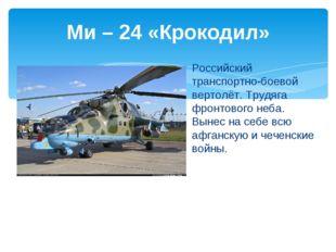 Ми – 24 «Крокодил» Российский транспортно-боевой вертолёт. Трудяга фронтового