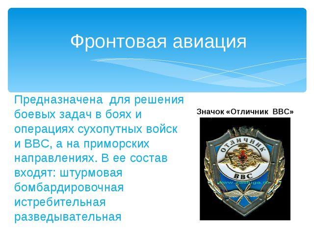 Фронтовая авиация Предназначена для решения боевых задач в боях и операциях с...