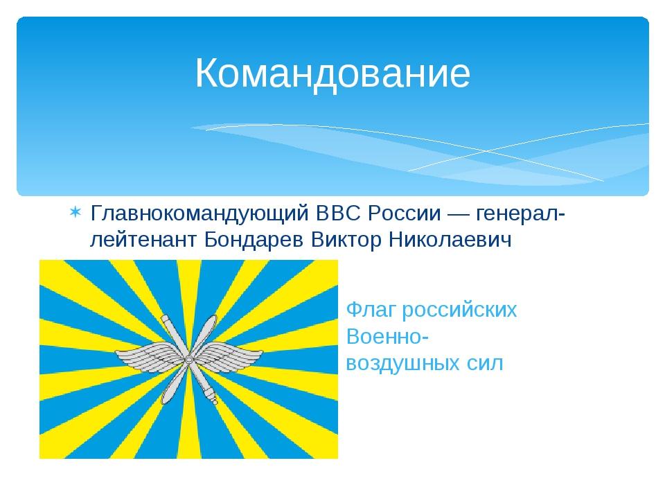 Главнокомандующий ВВС России— генерал-лейтенантБондарев Виктор Николаевич К...