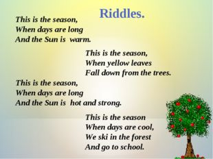 Riddles. This is the season, When days are long And the Sun is warm. This is