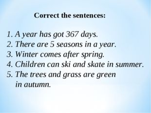 Correct the sentences: 1. A year has got 367 days. 2. There are 5 seasons in
