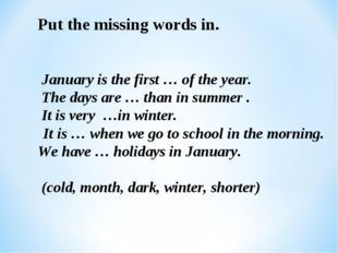 Put the missing words in. January is the first … of the year. The days are …