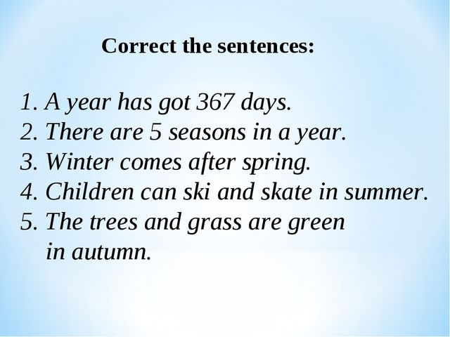 Correct the sentences: 1. A year has got 367 days. 2. There are 5 seasons in...