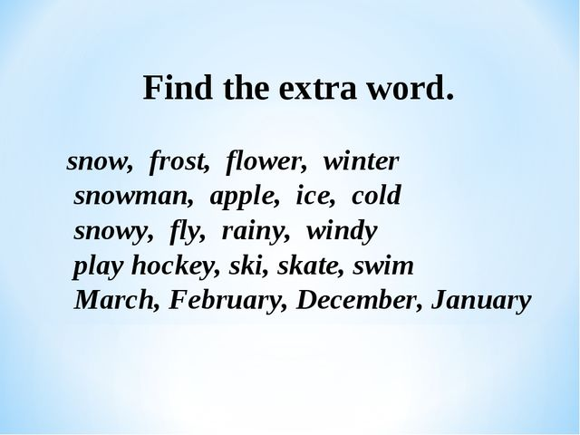 Find the extra word. snow, frost, flower, winter snowman, apple, ice, cold s...