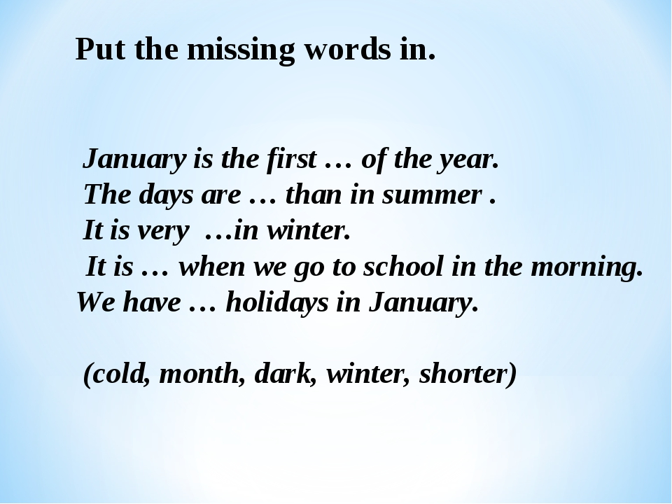 Put the missing words in. January is the first … of the year. The days are …...