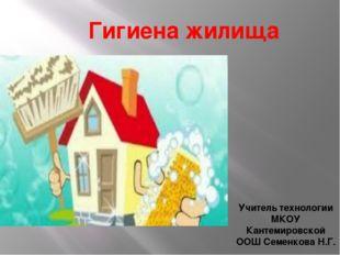 Гигиена жилища Учитель технологии МКОУ Кантемировской ООШ Семенкова Н.Г.