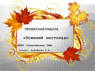 ПРОЕКТНАЯ РАБОТА «Осенний листопад» МОКУ «Чильчинская СОШ» Учитель: Дорофеев