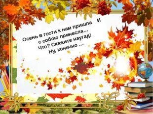 Осень в гости к нам пришла И с собою принесла… Что? Скажите наугад! Ну, конеч