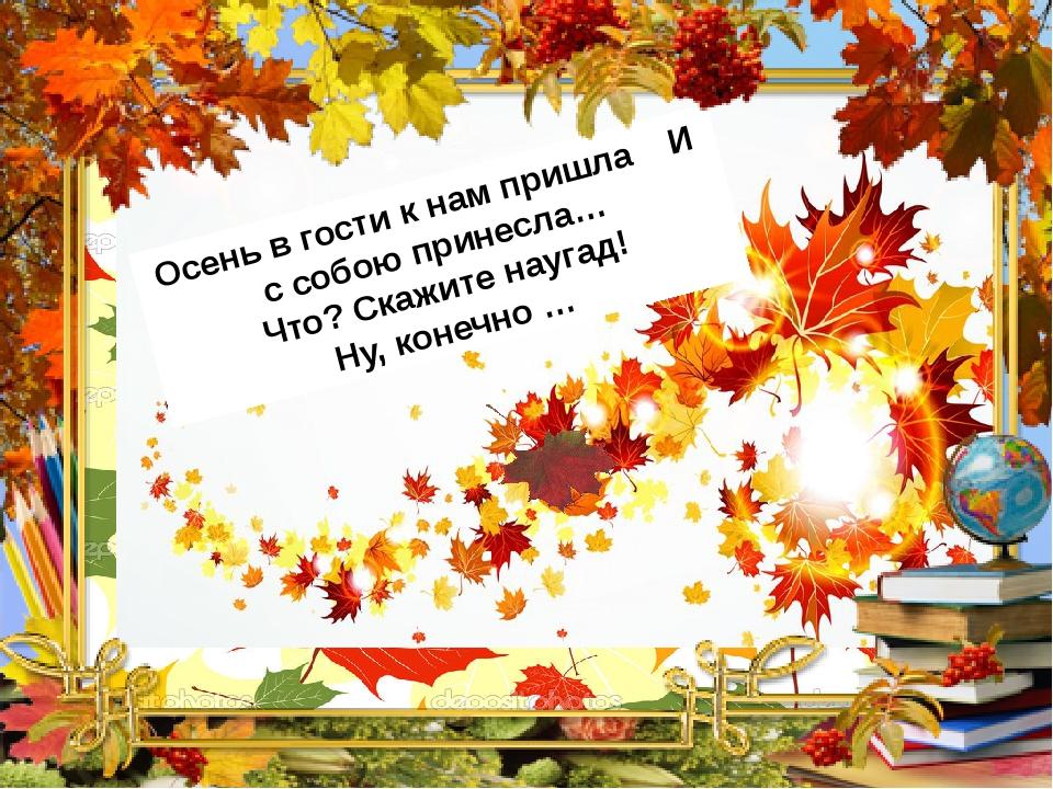 Осень в гости к нам пришла И с собою принесла… Что? Скажите наугад! Ну, конеч...