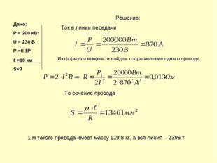Дано: Р = 200 кВт U = 230 В Р1=0,1Р ℓ =10 км S=? Решение: Ток в линии передач