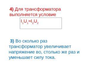 4) Для трансформатора выполняется условие I1U1≈I2U2 3) Во сколько раз трансфо
