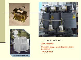 От 16 до 6300 кВт Дом. Задание Написать виды трансформаторов и расписать §38,