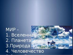 МИР - 1. Вселенная 2. Планета Земля 3.Природа 4. Человечество 5.Спокойствие
