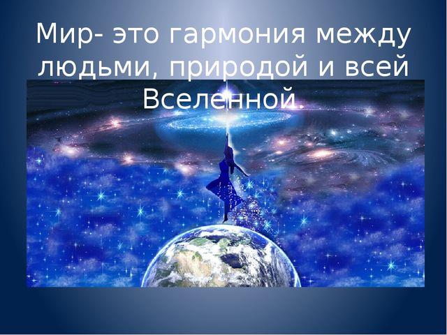 Мир- это гармония между людьми, природой и всей Вселенной.