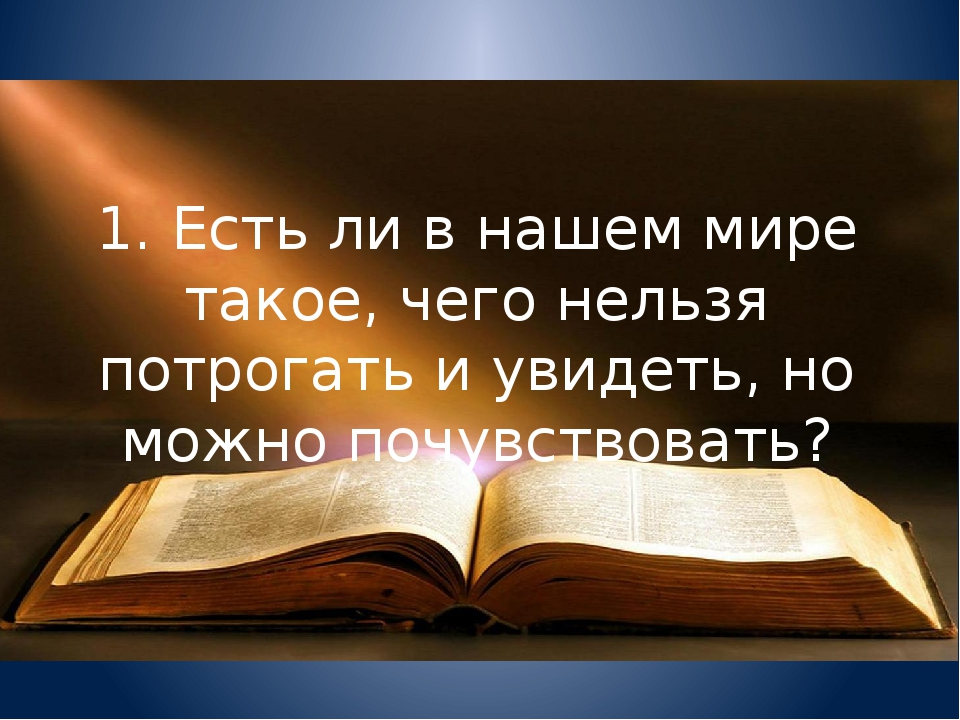 1. Есть ли в нашем мире такое, чего нельзя потрогать и увидеть, но можно почу...