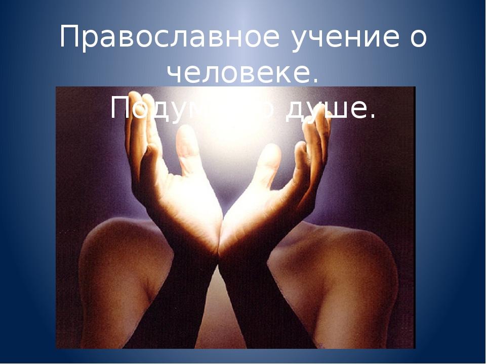 Православное учение о человеке. Подумай о душе.