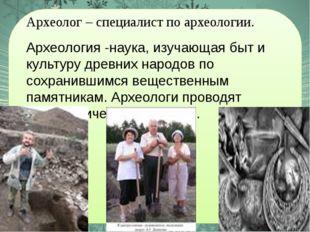 Археолог – специалист по археологии. Археология -наука, изучающая быт и культ