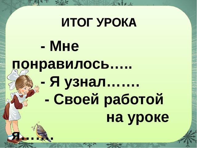 ИТОГ УРОКА - Мне понравилось….. - Я узнал……. - Своей работой на уроке я…….