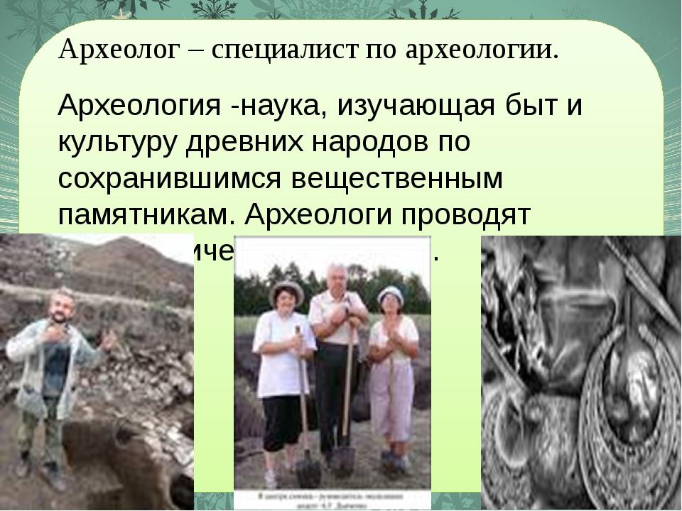 Археолог – специалист по археологии. Археология -наука, изучающая быт и культ...