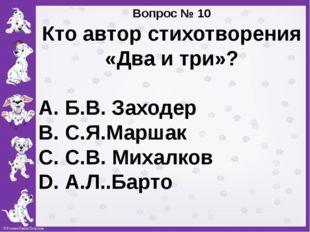 Вопрос № 10 Кто автор стихотворения «Два и три»? А. Б.В. Заходер В. С.Я.Марш