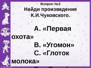 Вопрос №2 Найди произведение К.И.Чуковского. А. «Первая охота» В. «Угомон» С