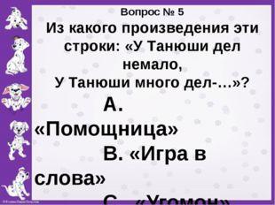 Вопрос № 5 Из какого произведения эти строки: «У Танюши дел немало, У Танюши