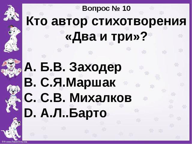 Вопрос № 10 Кто автор стихотворения «Два и три»? А. Б.В. Заходер В. С.Я.Марш...