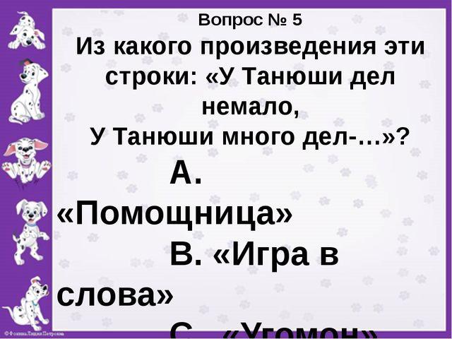 Вопрос № 5 Из какого произведения эти строки: «У Танюши дел немало, У Танюши...