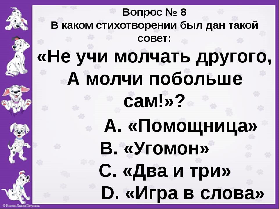 Вопрос № 8 В каком стихотворении был дан такой совет: «Не учи молчать другог...