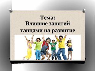 Тема: Влияние занятий танцами на развитие ребёнка