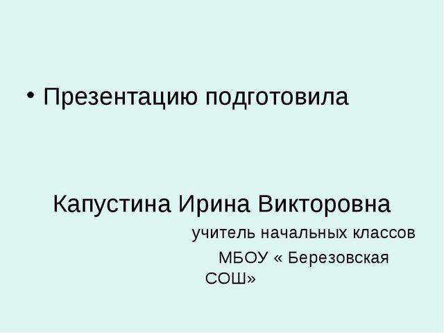 Презентацию подготовила Капустина Ирина Викторовна учитель начальных классов...