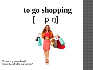 to go shopping 		[ˈʃɒpɪŋ] Do we buy something? Can it be gifts for our friends?