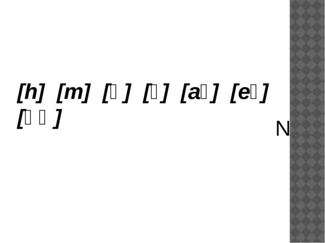 [h] [m] [ə] [ɪ] [aɪ] [eɪ] [əʊ] N