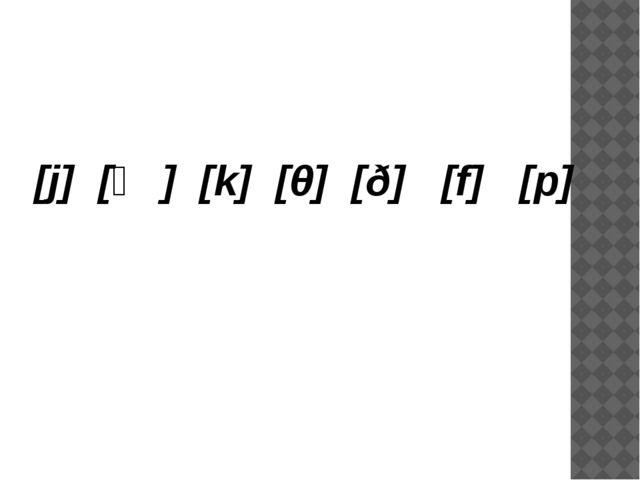 [j] [ʤ] [k] [θ] [ð] [f] [p]
