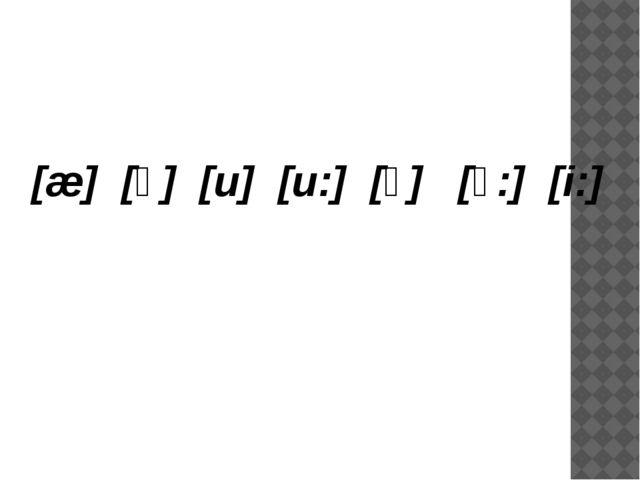 [æ] [ʒ] [u] [u:] [ɔ] [ɔ:] [i:]