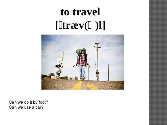to travel [ˈtræv(ə)l] Can we do it by foot? Can we use a car?