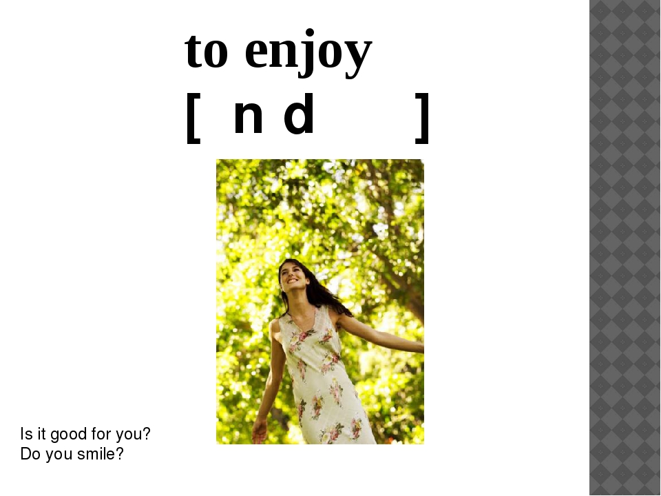to enjoy [ɪnˈdʒɔɪ]  Is it good for you? Do you smile?