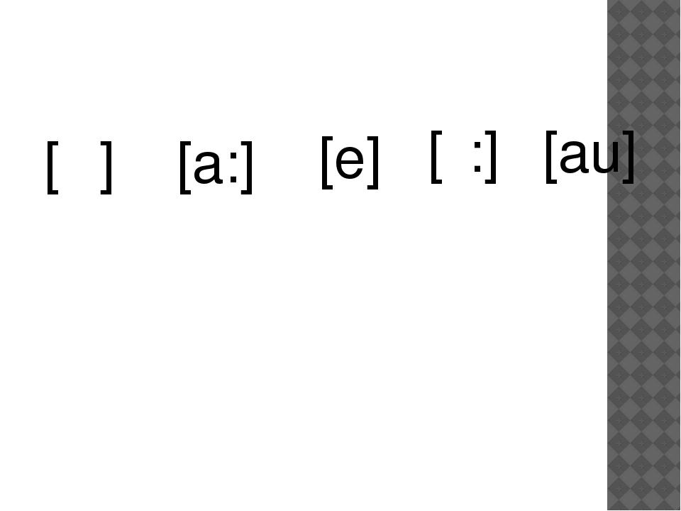 [Λ] [a:] [e] [ε:] [au]