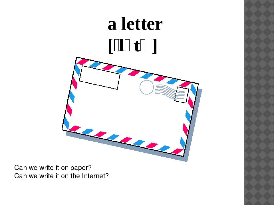 a letter [ˈlɛtə] Can we write it on paper? Can we write it on the Internet?