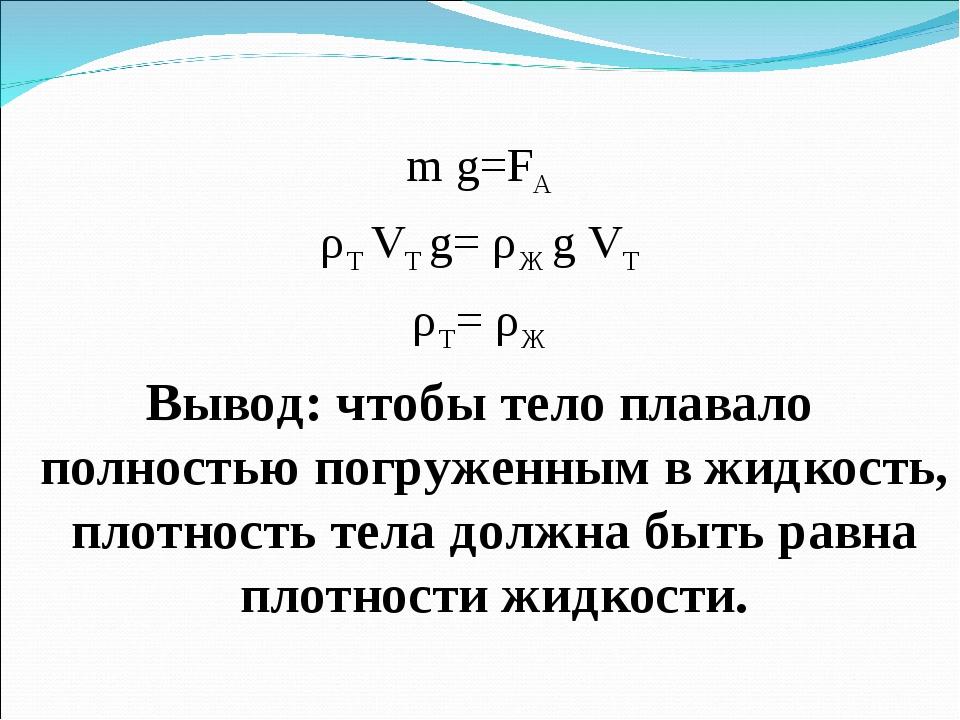 m g=FA ρТ VT g= ρЖ g VT ρТ= ρЖ Вывод: чтобы тело плавало полностью погруженны...