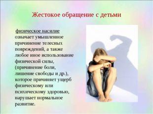 Жестокое обращение с детьми физическое насилие означает умышленное причинение
