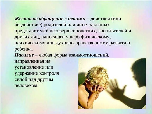 Жестокое обращение с детьми – действия (или бездействие) родителей или иных з...