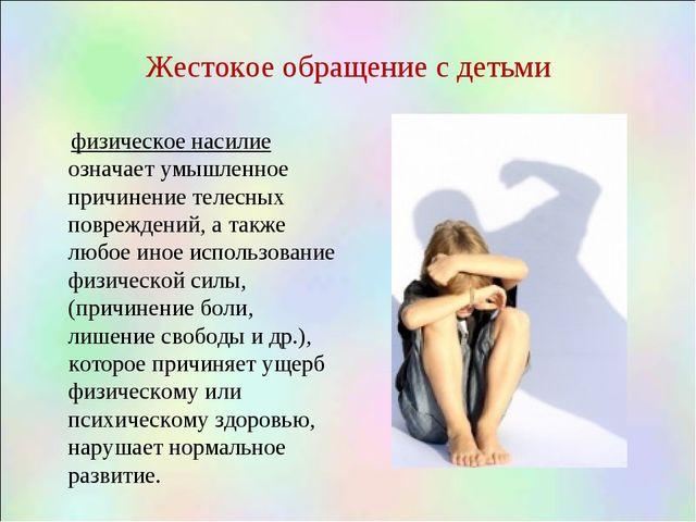 Жестокое обращение с детьми физическое насилие означает умышленное причинение...