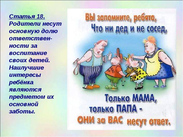 Статья 18. Родители несут основную долю ответствен-ности за воспитание своих...