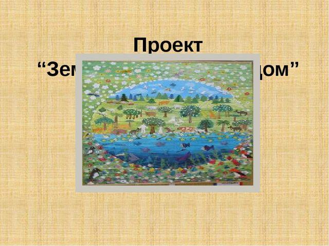 """Проект """"Земля – наш общий дом"""""""